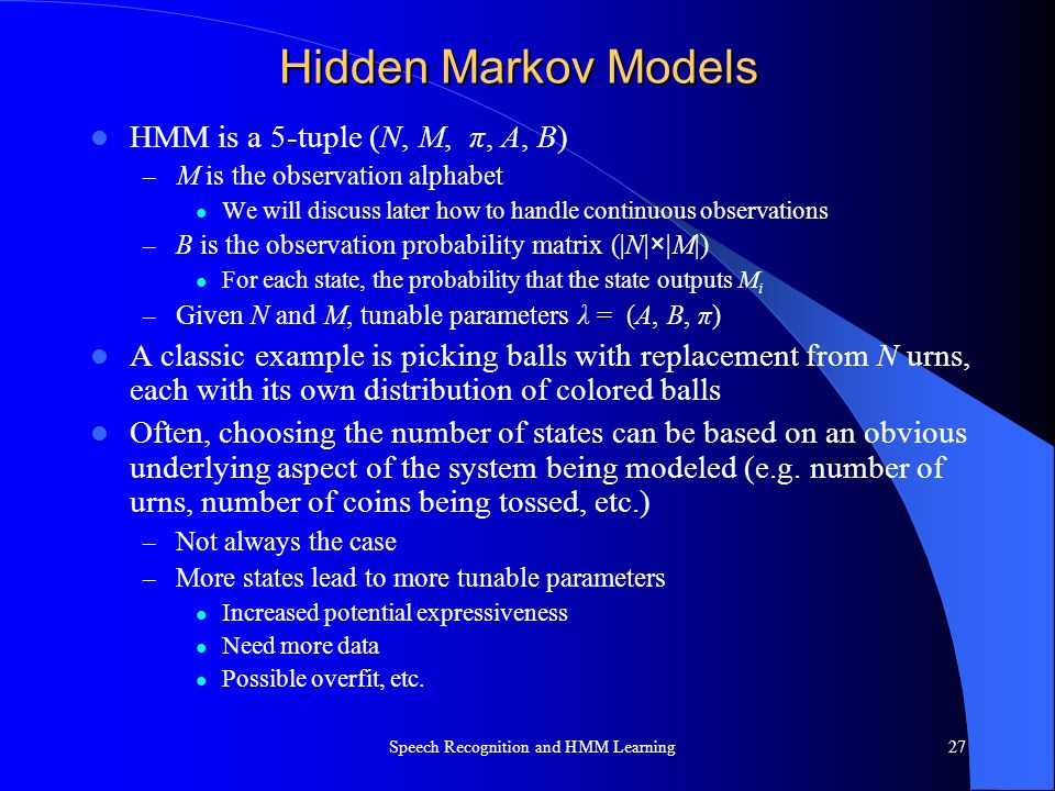 Hidden Markov Models HMM is a 5-tuple (N, M, π, A, B) – M is the observation alphabet We will discuss later how to handle continuous observations – B