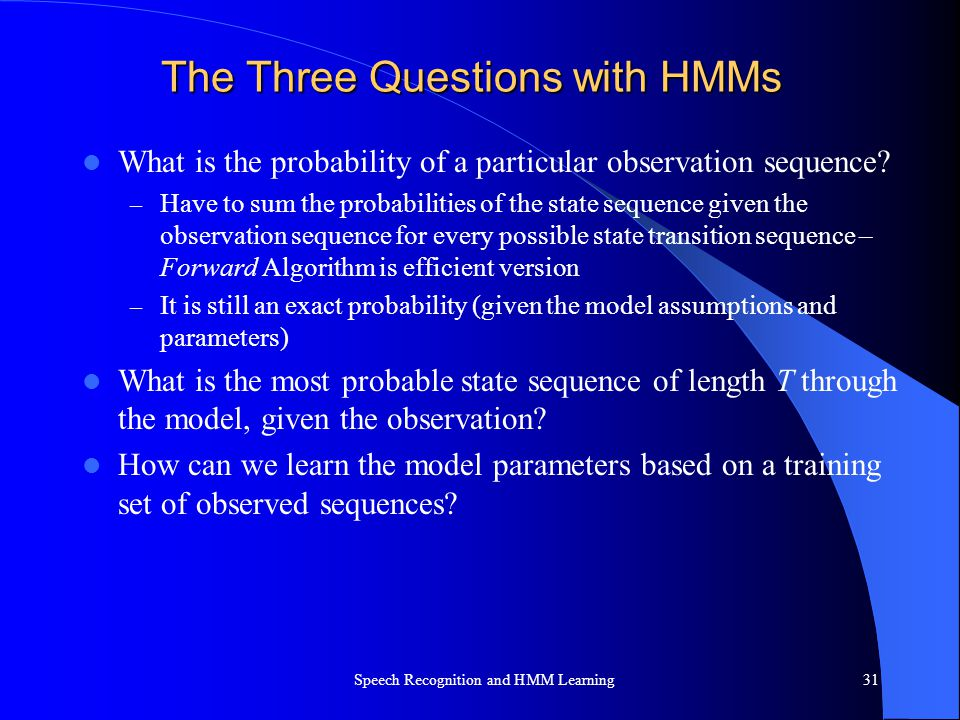 The Three Questions with HMMs What is the probability of a particular observation sequence? – Have to sum the probabilities of the state sequence give