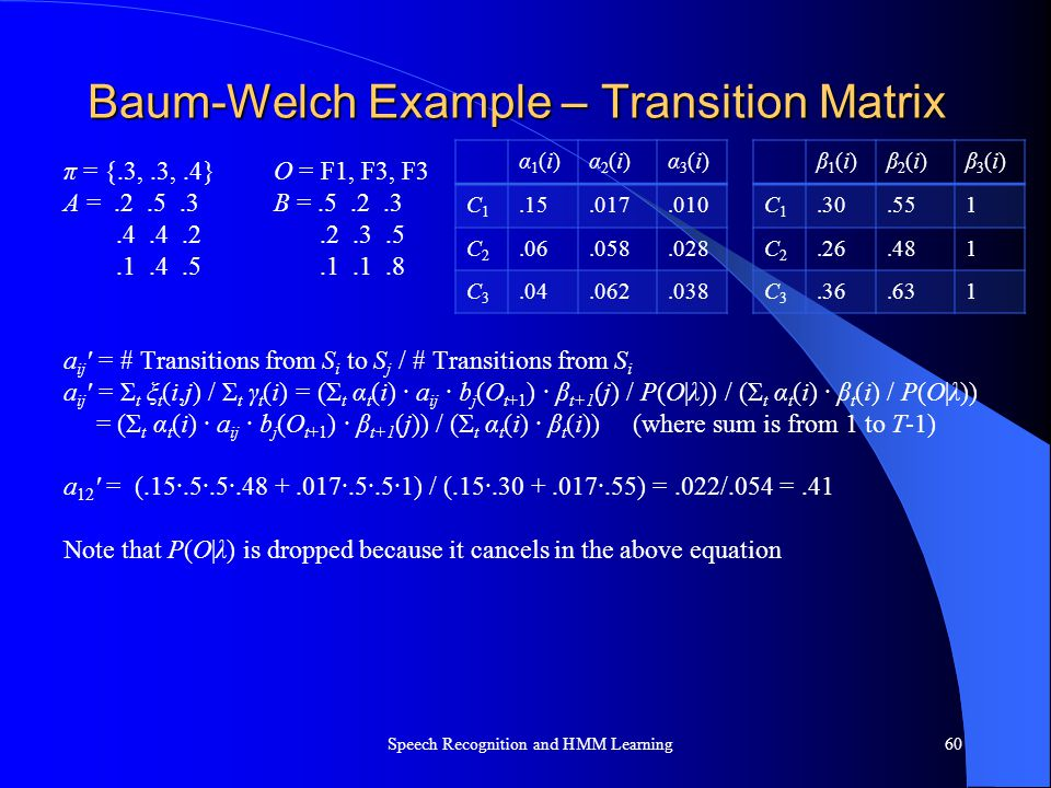 Baum-Welch Example – Transition Matrix π = {.3,.3,.4} O = F1, F3, F3 A =.2.5.3B =.5.2.3.4.4.2.2.3.5.1.4.5.1.1.8 a ij ' = # Transitions from S i to S j