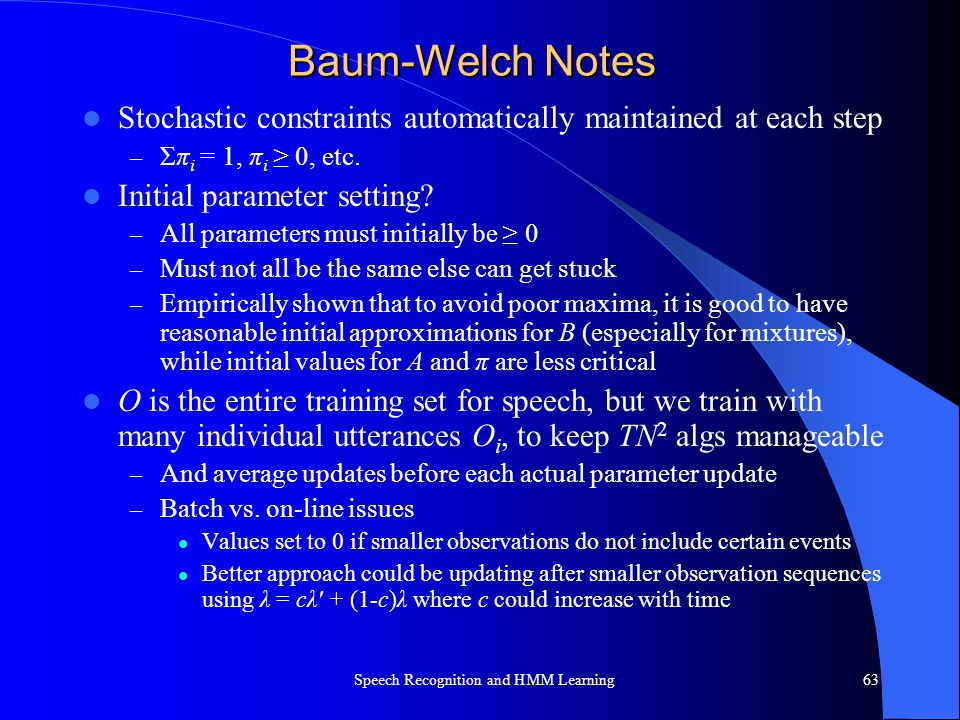 Baum-Welch Notes Stochastic constraints automatically maintained at each step – Σπ i = 1, π i ≥ 0, etc. Initial parameter setting? – All parameters mu