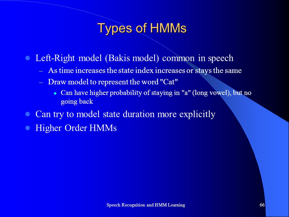 Types of HMMs Left-Right model (Bakis model) common in speech – As time increases the state index increases or stays the same – Draw model to represen