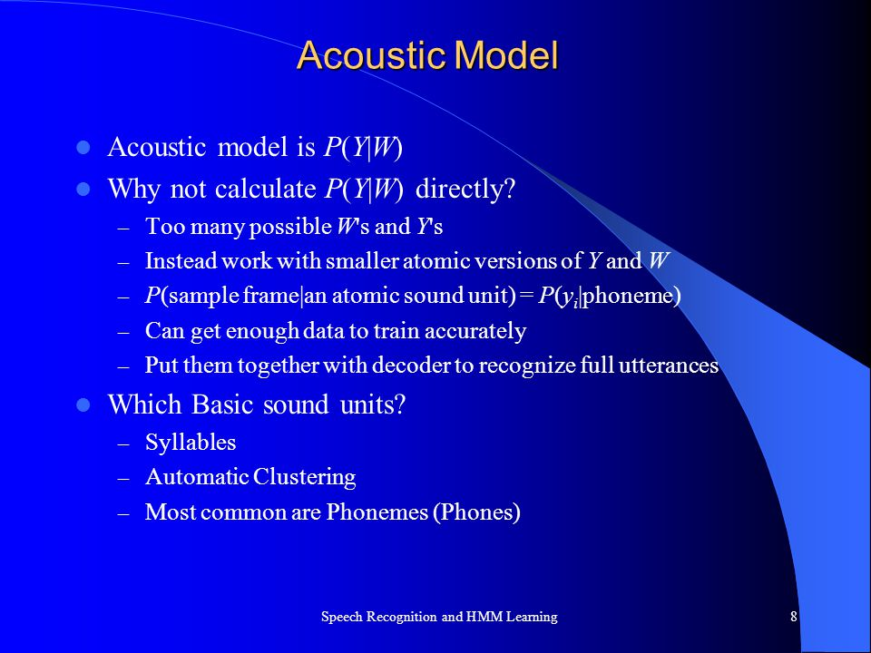 Acoustic Model Acoustic model is P(Y|W) Why not calculate P(Y|W) directly? – Too many possible W's and Y's – Instead work with smaller atomic versions