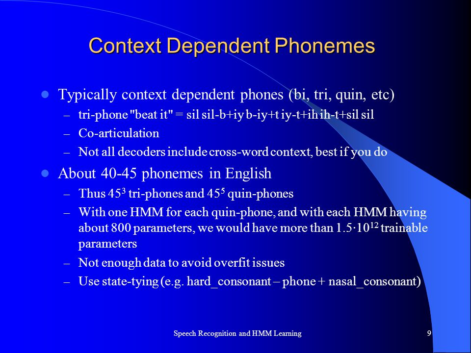 Context Dependent Phonemes Typically context dependent phones (bi, tri, quin, etc) – tri-phone
