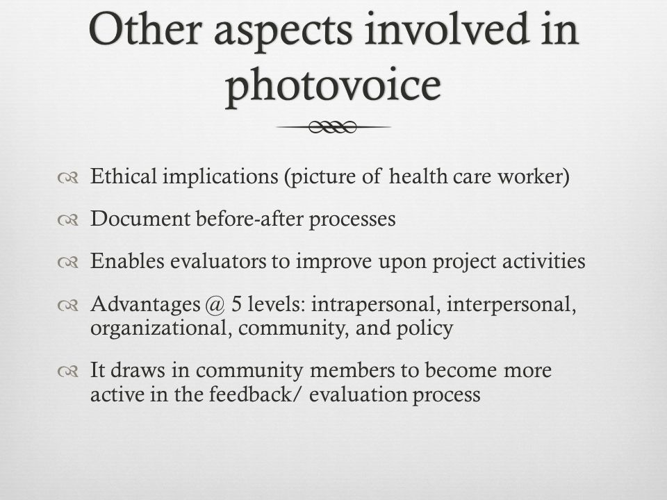 Other aspects involved in photovoice  Ethical implications (picture of health care worker)  Document before-after processes  Enables evaluators to improve upon project activities  Advantages @ 5 levels: intrapersonal, interpersonal, organizational, community, and policy  It draws in community members to become more active in the feedback/ evaluation process