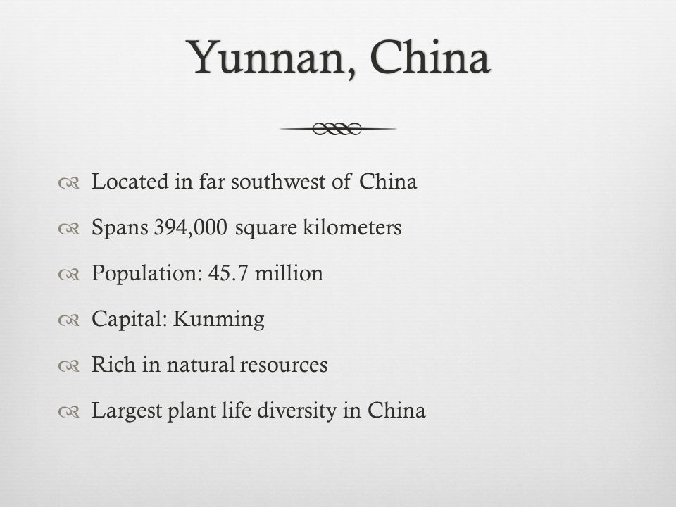 Yunnan, ChinaYunnan, China  Located in far southwest of China  Spans 394,000 square kilometers  Population: 45.7 million  Capital: Kunming  Rich in natural resources  Largest plant life diversity in China