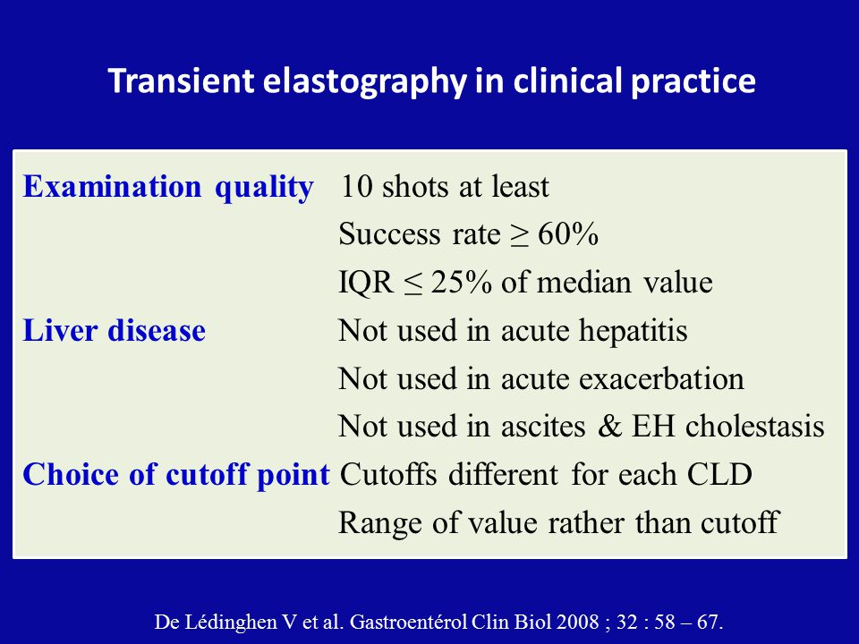 Transient elastography in clinical practice Examination quality 10 shots at least Success rate ≥ 60% IQR ≤ 25% of median value Liver disease Not used in acute hepatitis Not used in acute exacerbation Not used in ascites & EH cholestasis Choice of cutoff point Cutoffs different for each CLD Range of value rather than cutoff De Lédinghen V et al.