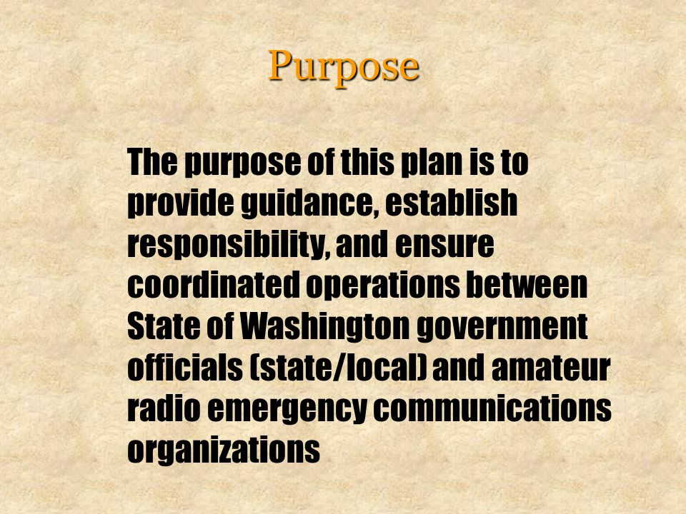 Purpose The purpose of this plan is to provide guidance, establish responsibility, and ensure coordinated operations between State of Washington government officials (state/local) and amateur radio emergency communications organizations
