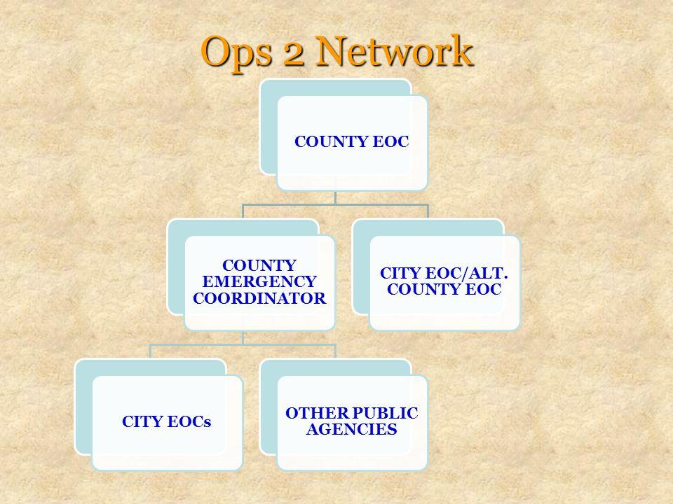Ops 2 Network COUNTY EOC COUNTY EMERGENCY COORDINATOR CITY EOCs OTHER PUBLIC AGENCIES CITY EOC/ALT.