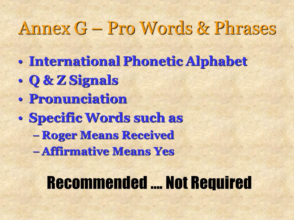 Annex G – Pro Words & Phrases International Phonetic AlphabetInternational Phonetic Alphabet Q & Z SignalsQ & Z Signals PronunciationPronunciation Specific Words such asSpecific Words such as –Roger Means Received –Affirmative Means Yes Recommended ….