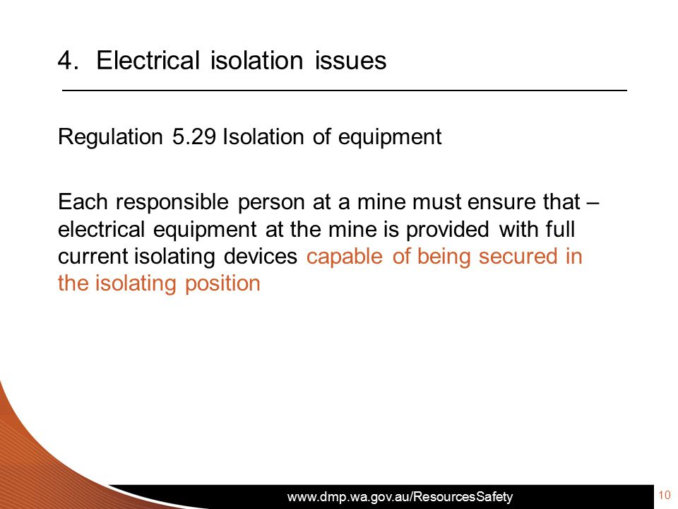 www.dmp.wa.gov.au/ResourcesSafety 4.Electrical isolation issues Regulation 5.29 Isolation of equipment Each responsible person at a mine must ensure that – electrical equipment at the mine is provided with full current isolating devices capable of being secured in the isolating position 10