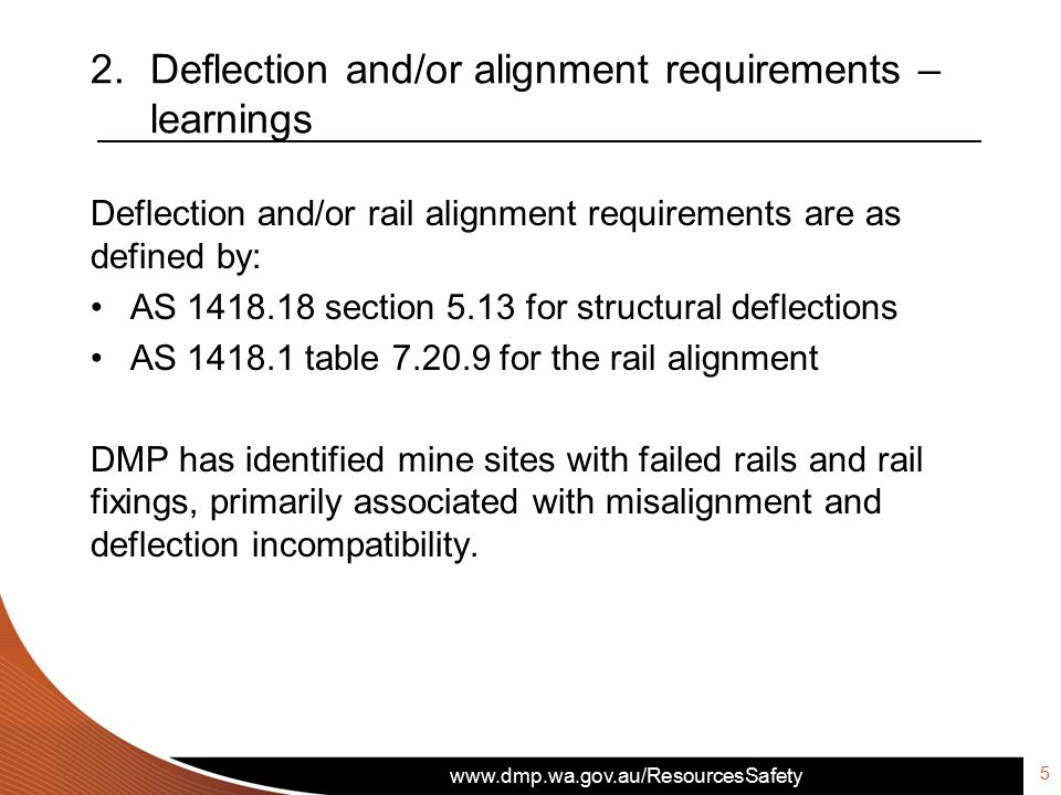 www.dmp.wa.gov.au/ResourcesSafety 2.Deflection and/or alignment requirements – learnings 5 Deflection and/or rail alignment requirements are as defined by: AS 1418.18 section 5.13 for structural deflections AS 1418.1 table 7.20.9 for the rail alignment DMP has identified mine sites with failed rails and rail fixings, primarily associated with misalignment and deflection incompatibility.