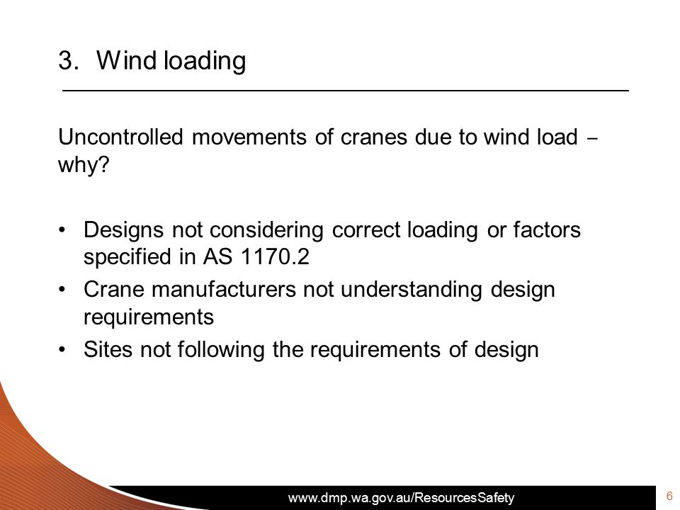www.dmp.wa.gov.au/ResourcesSafety 3.Wind loading Uncontrolled movements of cranes due to wind load ‒ why? Designs not considering correct loading or f