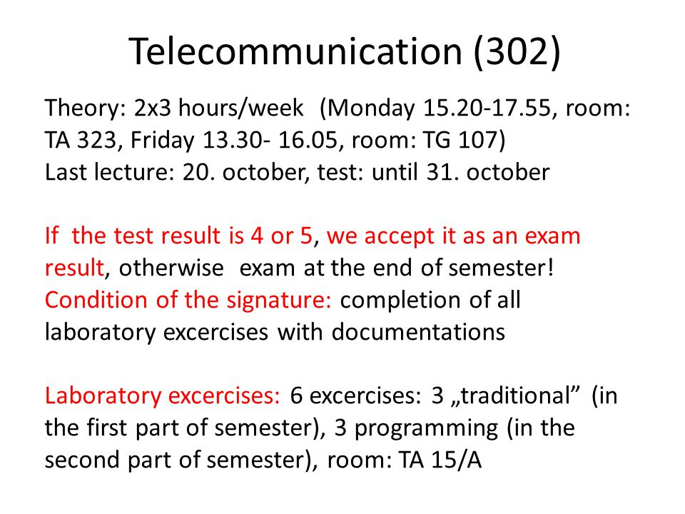 Telecommunication (302) Theory: 2x3 hours/week (Monday 15.20-17.55, room: TA 323, Friday 13.30- 16.05, room: TG 107) Last lecture: 20.