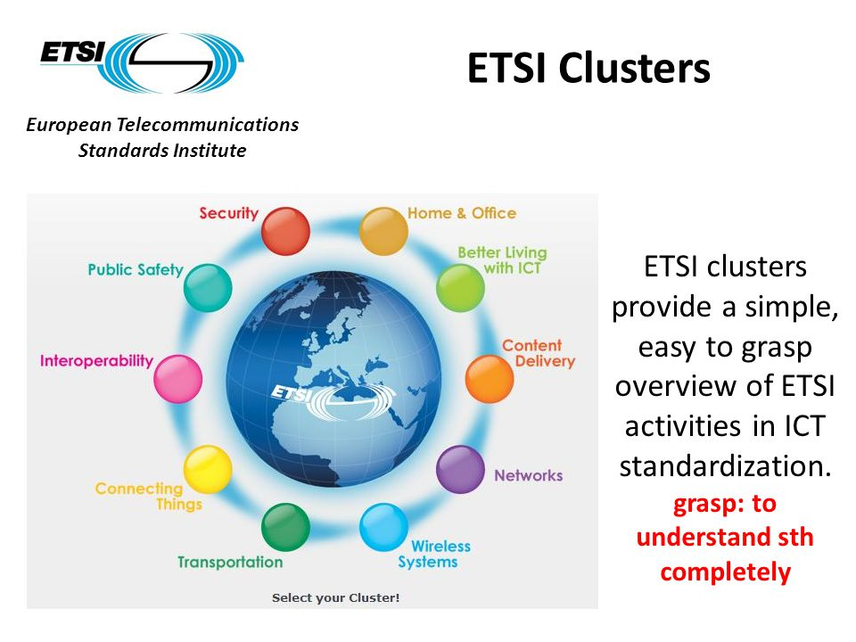 European Telecommunications Standards Institute ETSI Clusters ETSI clusters provide a simple, easy to grasp overview of ETSI activities in ICT standardization.