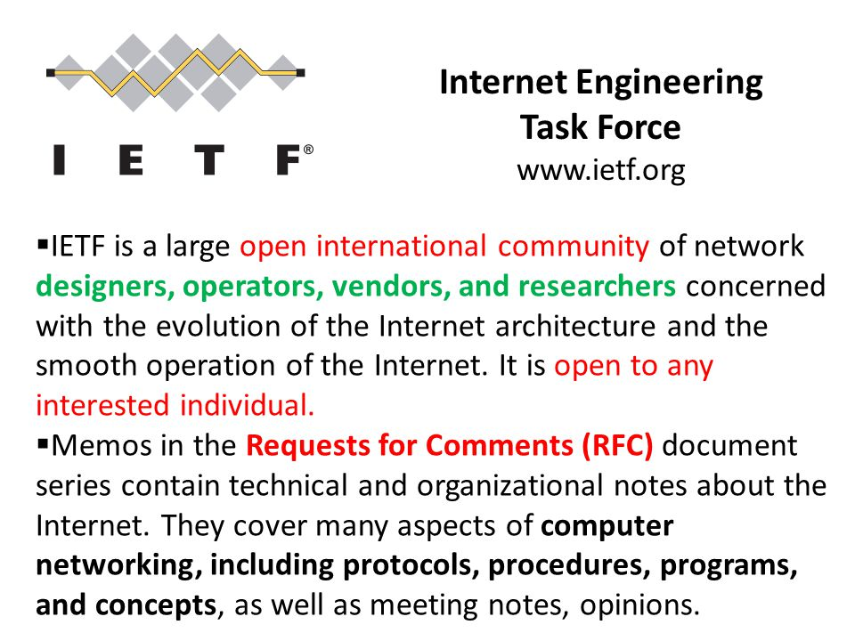 Internet Engineering Task Force www.ietf.org  IETF is a large open international community of network designers, operators, vendors, and researchers concerned with the evolution of the Internet architecture and the smooth operation of the Internet.