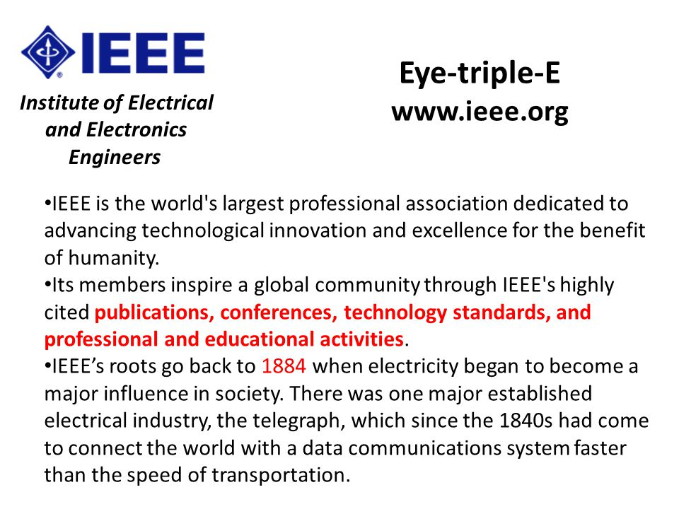 Institute of Electrical and Electronics Engineers Eye-triple-E www.ieee.org IEEE is the world s largest professional association dedicated to advancing technological innovation and excellence for the benefit of humanity.