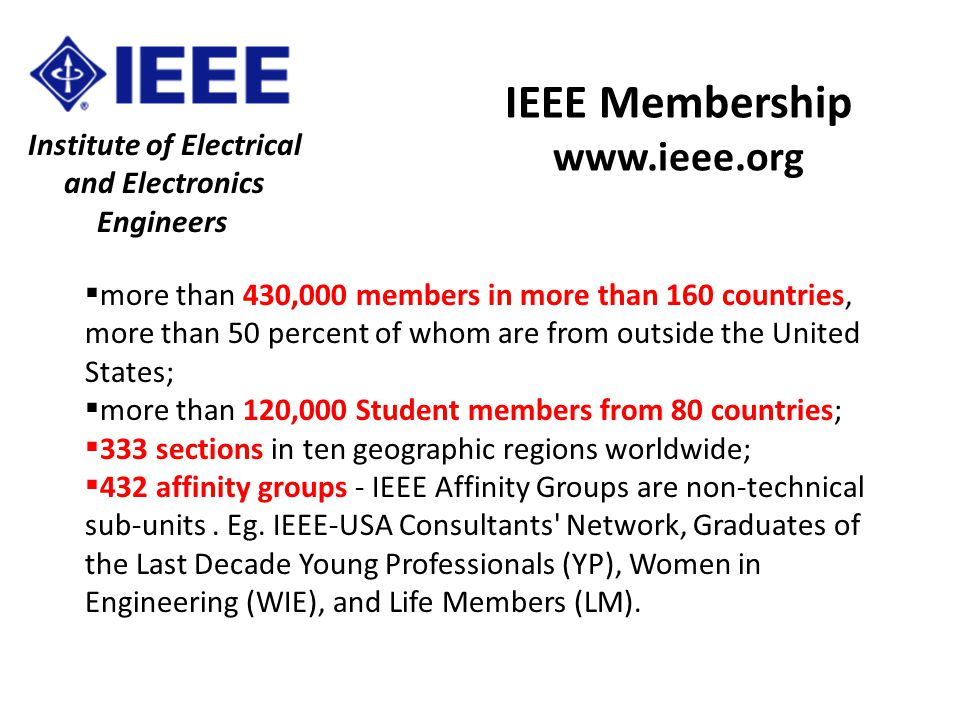Institute of Electrical and Electronics Engineers IEEE Membership www.ieee.org  more than 430,000 members in more than 160 countries, more than 50 percent of whom are from outside the United States;  more than 120,000 Student members from 80 countries;  333 sections in ten geographic regions worldwide;  432 affinity groups - IEEE Affinity Groups are non-technical sub-units.