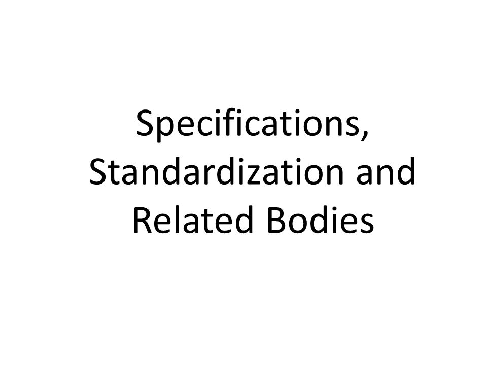 Specifications, Standardization and Related Bodies