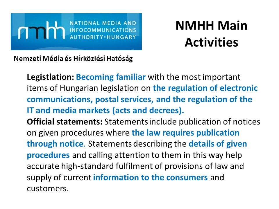 NMHH Main Activities Nemzeti Média és Hírközlési Hatóság Legistlation: Becoming familiar with the most important items of Hungarian legislation on the regulation of electronic communications, postal services, and the regulation of the IT and media markets (acts and decrees).