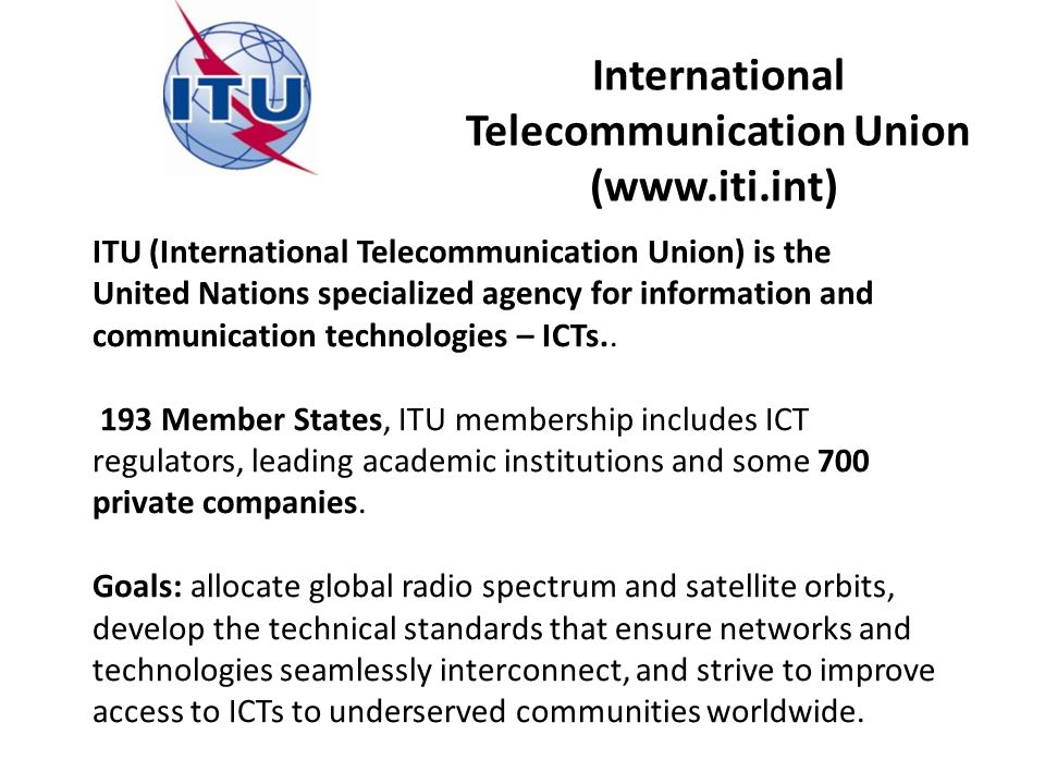 ITU (International Telecommunication Union) is the United Nations specialized agency for information and communication technologies – ICTs..