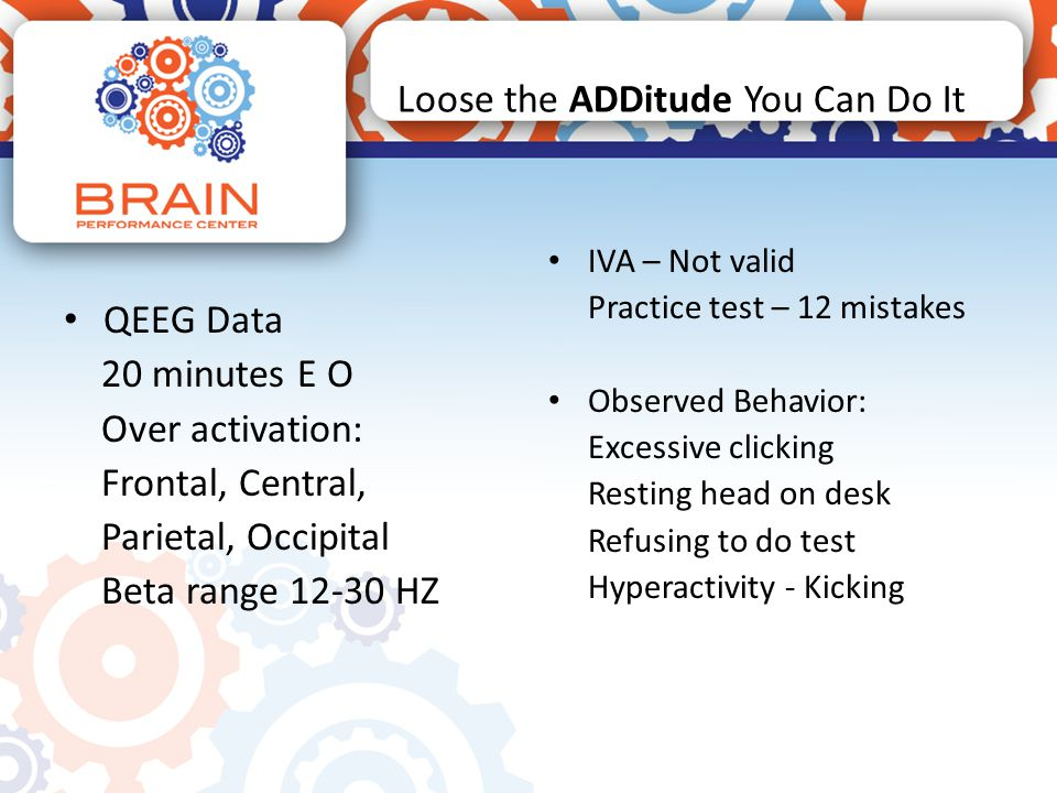 Loose the ADDitude You Can Do It QEEG Data 20 minutes E O Over activation: Frontal, Central, Parietal, Occipital Beta range 12-30 HZ IVA – Not valid P