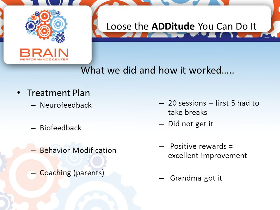 Loose the ADDitude You Can Do It Treatment Plan – Neurofeedback – Biofeedback – Behavior Modification – Coaching (parents) – 20 sessions – first 5 had