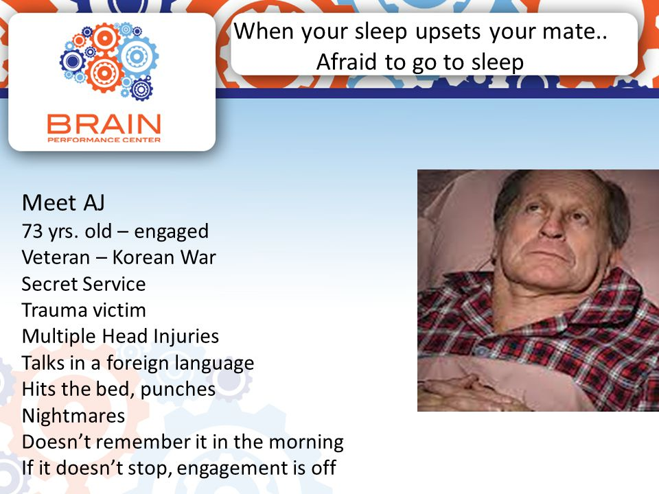 When your sleep upsets your mate.. Afraid to go to sleep Meet AJ 73 yrs. old – engaged Veteran – Korean War Secret Service Trauma victim Multiple Head