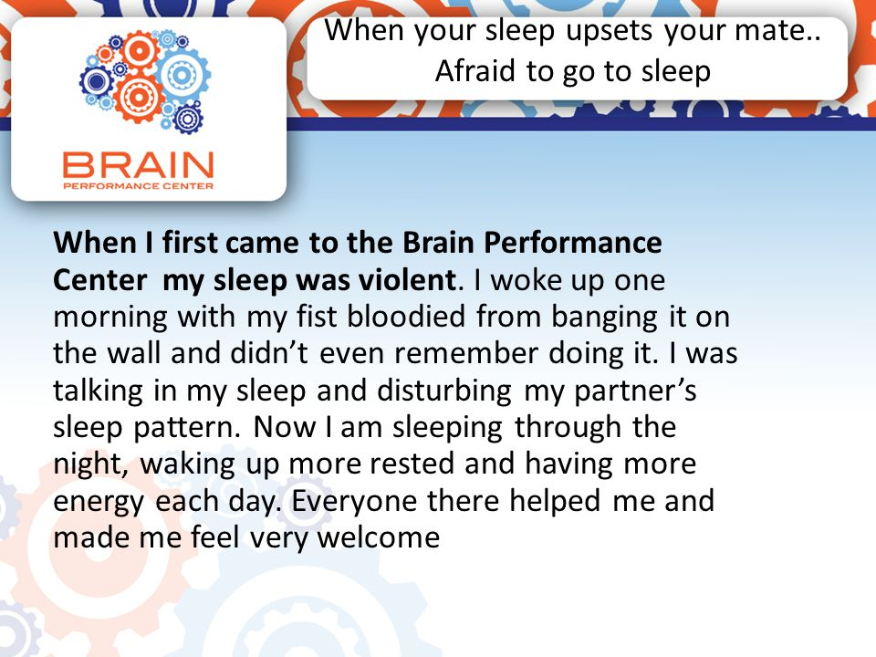 When your sleep upsets your mate.. Afraid to go to sleep When I first came to the Brain Performance Center my sleep was violent. I woke up one morning