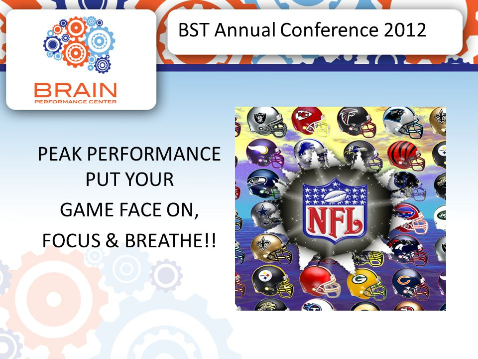 BST Annual Conference 2012 PEAK PERFORMANCE PUT YOUR GAME FACE ON, FOCUS & BREATHE!!