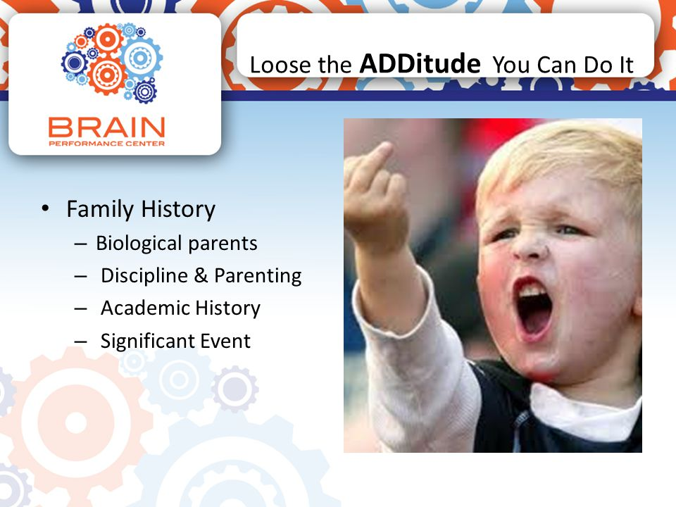 Loose the ADDitude You Can Do It Family History – Biological parents – Discipline & Parenting – Academic History – Significant Event