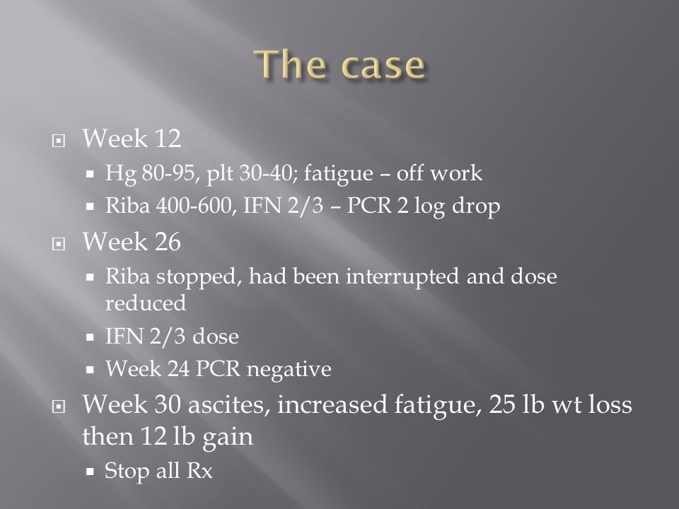  Week 12  Hg 80-95, plt 30-40; fatigue – off work  Riba 400-600, IFN 2/3 – PCR 2 log drop  Week 26  Riba stopped, had been interrupted and dose reduced  IFN 2/3 dose  Week 24 PCR negative  Week 30 ascites, increased fatigue, 25 lb wt loss then 12 lb gain  Stop all Rx