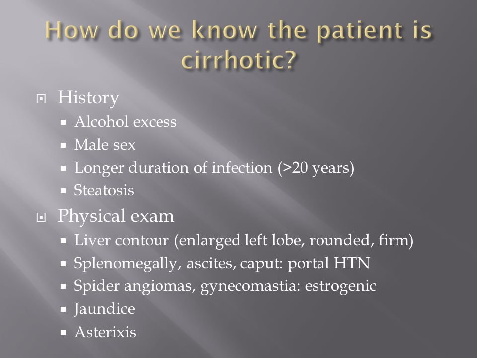  History  Alcohol excess  Male sex  Longer duration of infection (>20 years)  Steatosis  Physical exam  Liver contour (enlarged left lobe, rounded, firm)  Splenomegally, ascites, caput: portal HTN  Spider angiomas, gynecomastia: estrogenic  Jaundice  Asterixis