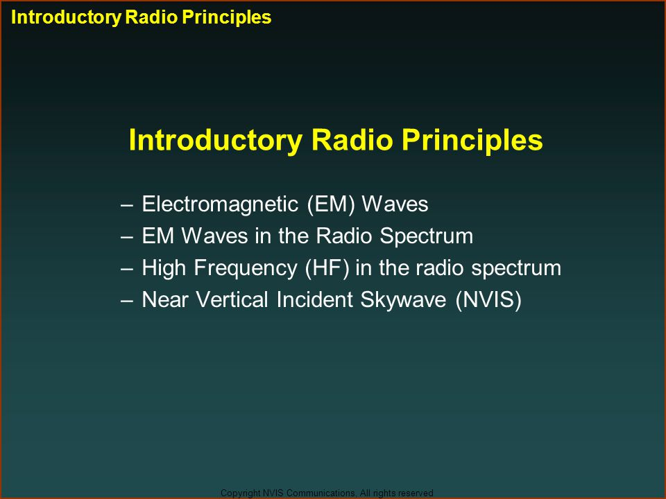 Copyright NVIS Communications, All rights reserved Introductory Radio Principles –Electromagnetic (EM) Waves –EM Waves in the Radio Spectrum –High Fre