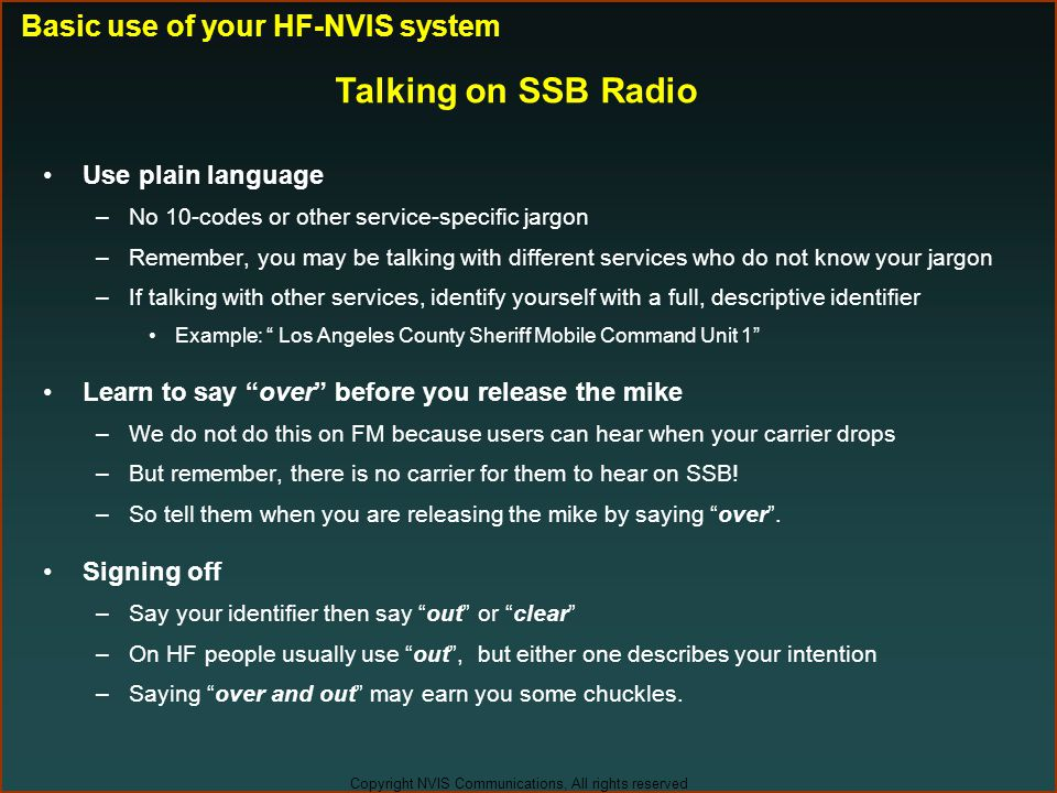 Copyright NVIS Communications, All rights reserved Talking on SSB Radio Use plain language –No 10-codes or other service-specific jargon –Remember, yo