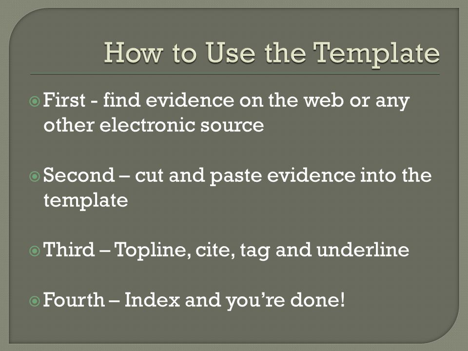  First - find evidence on the web or any other electronic source  Second – cut and paste evidence into the template  Third – Topline, cite, tag and