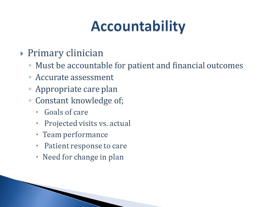  Primary clinician ◦ Must be accountable for patient and financial outcomes ◦ Accurate assessment ◦ Appropriate care plan ◦ Constant knowledge of;  Goals of care  Projected visits vs.
