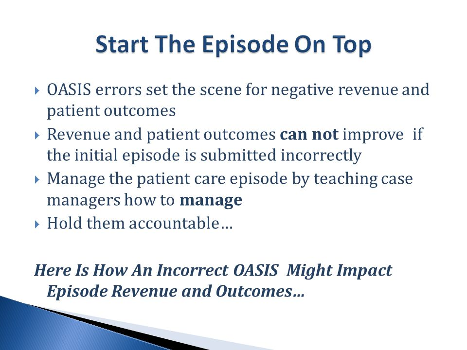 OASIS errors set the scene for negative revenue and patient outcomes  Revenue and patient outcomes can not improve if the initial episode is submitted incorrectly  Manage the patient care episode by teaching case managers how to manage  Hold them accountable… Here Is How An Incorrect OASIS Might Impact Episode Revenue and Outcomes…