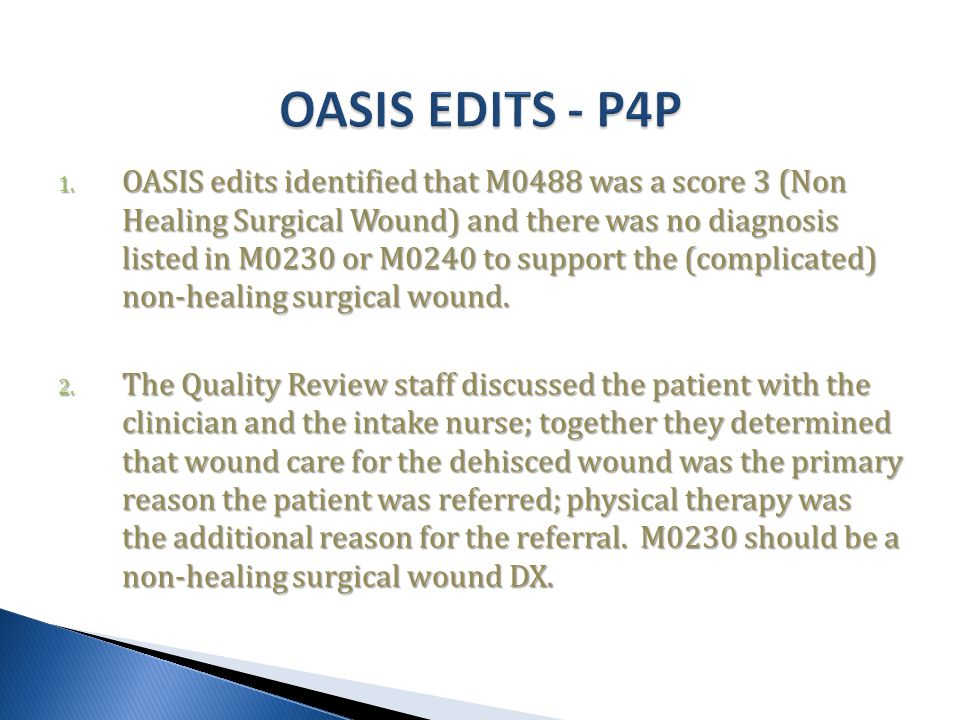 1. OASIS edits identified that M0488 was a score 3 (Non Healing Surgical Wound) and there was no diagnosis listed in M0230 or M0240 to support the (co