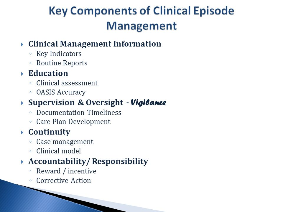  Clinical Management Information ◦ Key Indicators ◦ Routine Reports  Education ◦ Clinical assessment ◦ OASIS Accuracy  Supervision & Oversight - Vigilance ◦ Documentation Timeliness ◦ Care Plan Development  Continuity ◦ Case management ◦ Clinical model  Accountability/ Responsibility ◦ Reward / incentive ◦ Corrective Action