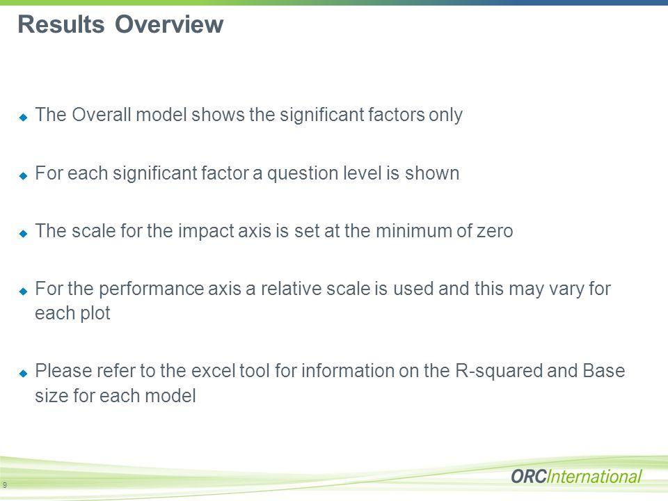 Results Overview  The Overall model shows the significant factors only  For each significant factor a question level is shown  The scale for the impact axis is set at the minimum of zero  For the performance axis a relative scale is used and this may vary for each plot  Please refer to the excel tool for information on the R-squared and Base size for each model 9
