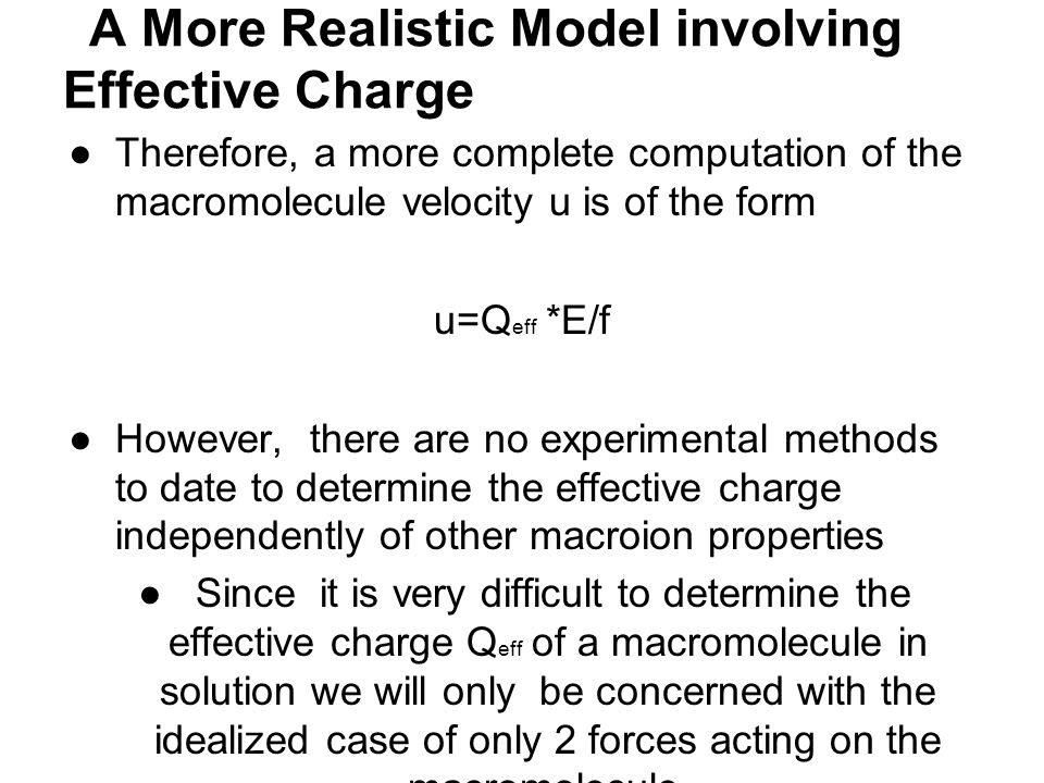 A More Realistic Model involving Effective Charge ●Therefore, a more complete computation of the macromolecule velocity u is of the form u=Q eff *E/f