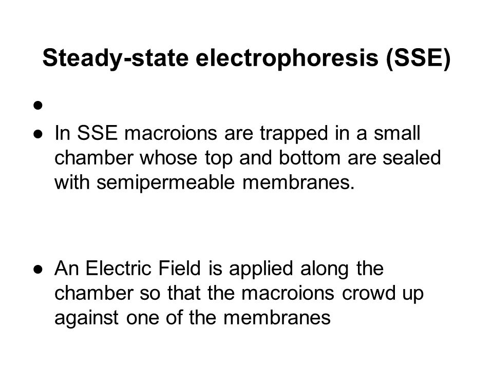 Steady-state electrophoresis (SSE) ● In SSE macroions are trapped in a small chamber whose top and bottom are sealed with semipermeable membranes. ●An