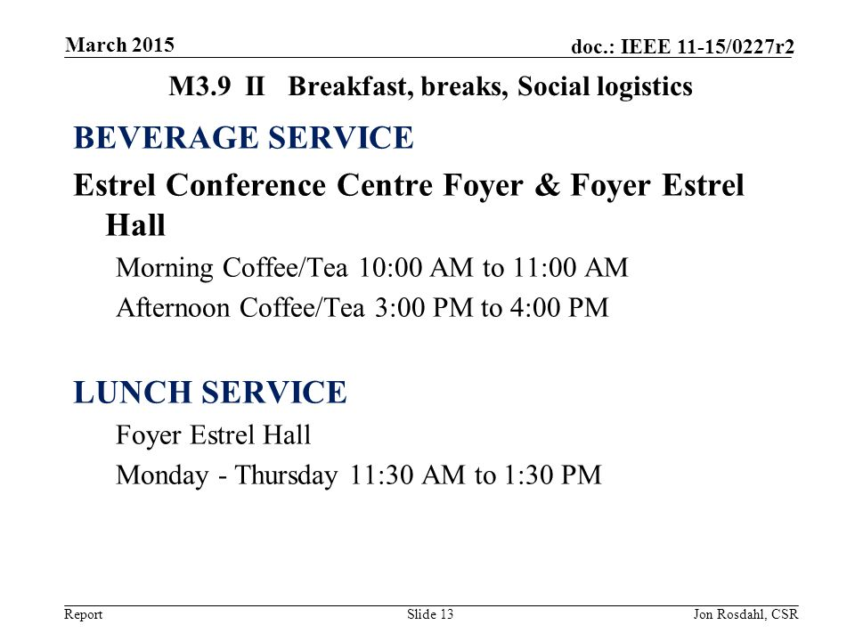 Report doc.: IEEE 11-15/0227r2 M3.9IIBreakfast, breaks, Social logistics BEVERAGE SERVICE Estrel Conference Centre Foyer & Foyer Estrel Hall Morning Coffee/Tea 10:00 AM to 11:00 AM Afternoon Coffee/Tea 3:00 PM to 4:00 PM LUNCH SERVICE Foyer Estrel Hall Monday - Thursday 11:30 AM to 1:30 PM Slide 13Jon Rosdahl, CSR March 2015