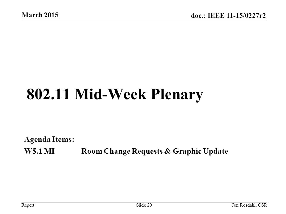 Report doc.: IEEE 11-15/0227r2 802.11 Mid-Week Plenary Agenda Items: W5.1 MIRoom Change Requests & Graphic Update March 2015 Jon Rosdahl, CSRSlide 20