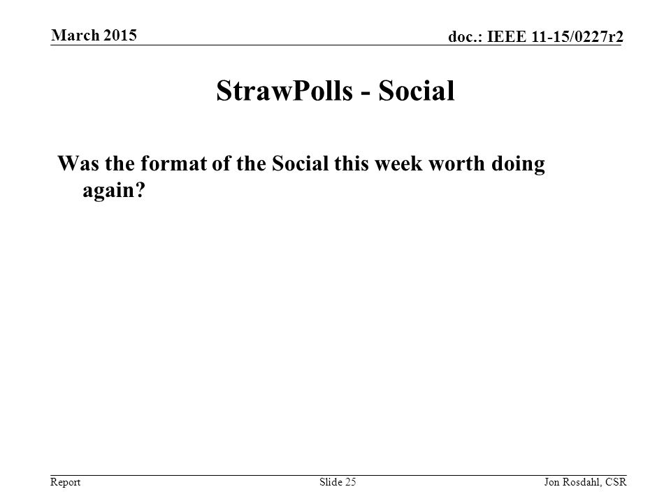 Report doc.: IEEE 11-15/0227r2 StrawPolls - Social Was the format of the Social this week worth doing again? Slide 25Jon Rosdahl, CSR March 2015