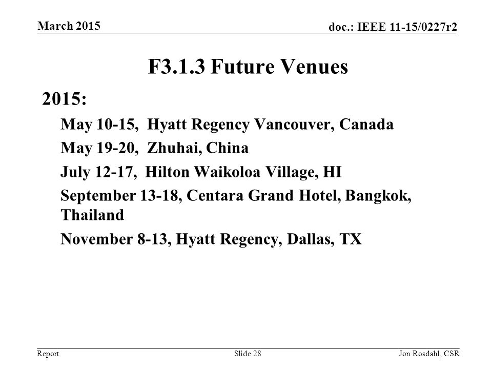 Report doc.: IEEE 11-15/0227r2 F3.1.3 Future Venues 2015: May 10-15, Hyatt Regency Vancouver, Canada May 19-20, Zhuhai, China July 12-17, Hilton Waikoloa Village, HI September 13-18, Centara Grand Hotel, Bangkok, Thailand November 8-13, Hyatt Regency, Dallas, TX Slide 28Jon Rosdahl, CSR March 2015