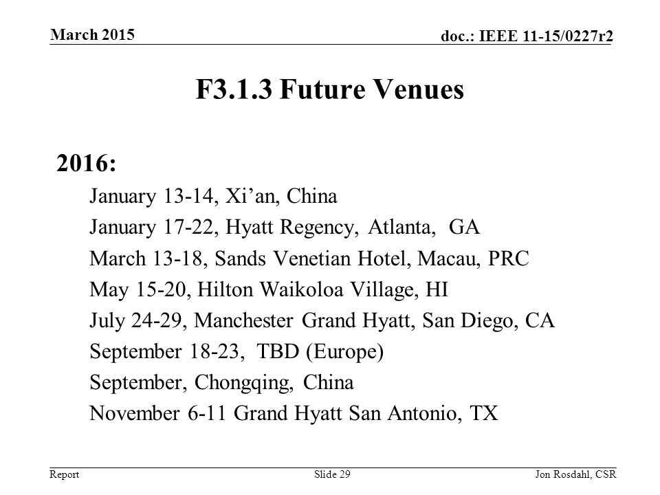 Report doc.: IEEE 11-15/0227r2 F3.1.3 Future Venues 2016: January 13-14, Xi'an, China January 17-22, Hyatt Regency, Atlanta, GA March 13-18, Sands Venetian Hotel, Macau, PRC May 15-20, Hilton Waikoloa Village, HI July 24-29, Manchester Grand Hyatt, San Diego, CA September 18-23, TBD (Europe) September, Chongqing, China November 6-11 Grand Hyatt San Antonio, TX Slide 29Jon Rosdahl, CSR March 2015