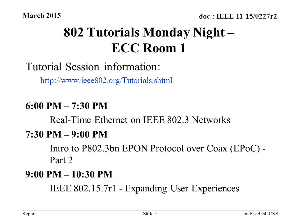 Report doc.: IEEE 11-15/0227r2 802 Tutorials Monday Night – ECC Room 1 Tutorial Session information: http://www.ieee802.org/Tutorials.shtml 6:00 PM – 7:30 PM Real-Time Ethernet on IEEE 802.3 Networks 7:30 PM – 9:00 PM Intro to P802.3bn EPON Protocol over Coax (EPoC) - Part 2 9:00 PM – 10:30 PM IEEE 802.15.7r1 - Expanding User Experiences Slide 4Jon Rosdahl, CSR March 2015