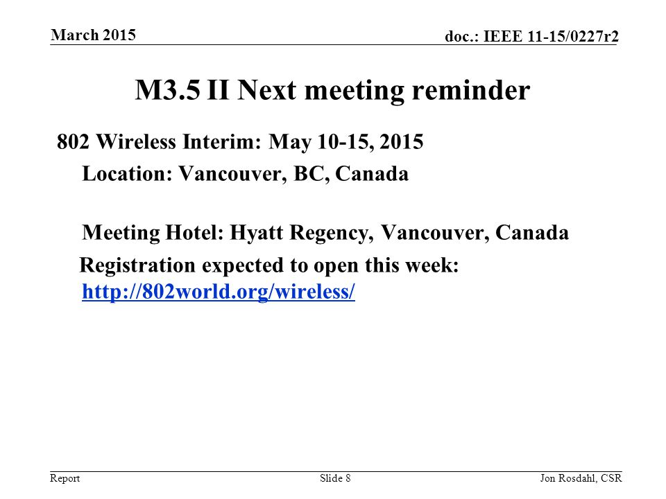 Report doc.: IEEE 11-15/0227r2 M3.5 II Next meeting reminder 802 Wireless Interim: May 10-15, 2015 Location: Vancouver, BC, Canada Meeting Hotel: Hyat
