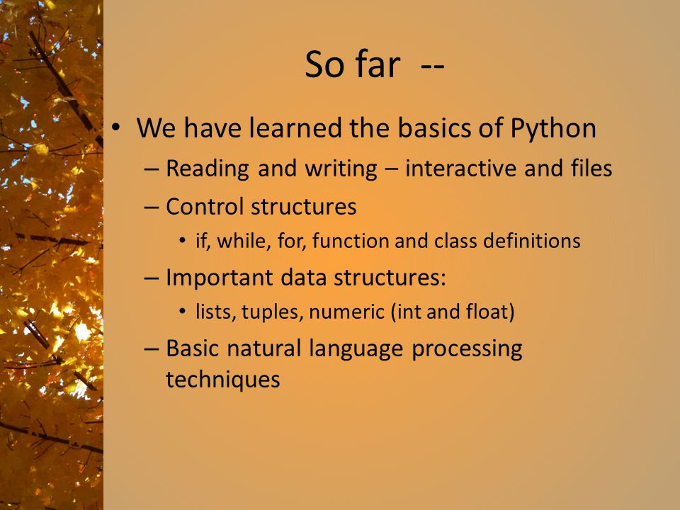 So far -- We have learned the basics of Python – Reading and writing – interactive and files – Control structures if, while, for, function and class definitions – Important data structures: lists, tuples, numeric (int and float) – Basic natural language processing techniques